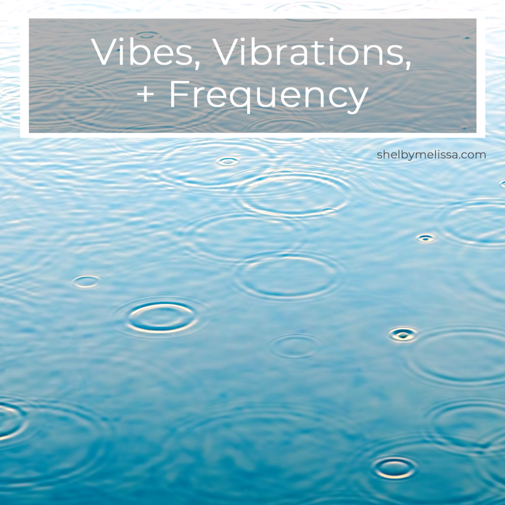 Vibes, Vibrations, + Frequency